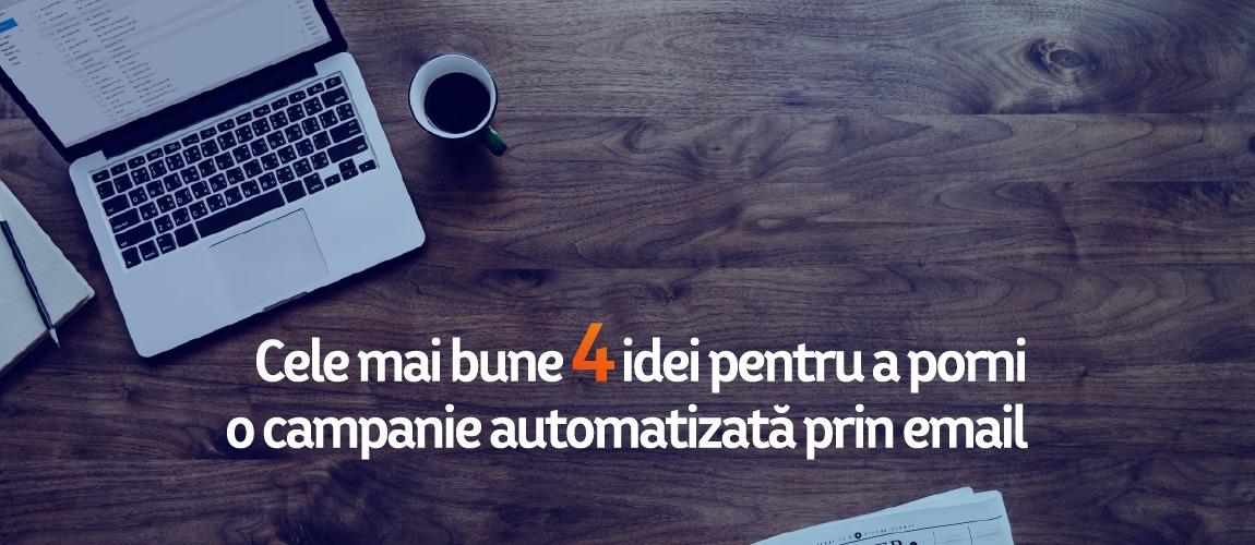 Cele mai bune 4 idei pentru a porni o campanie automatizată prin email